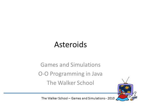 Asteroids Games and Simulations O-O Programming in Java The Walker School The Walker School – Games and Simulations - 2010.