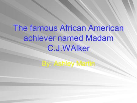 By: Ashley Martin The famous African American achiever named Madam C.J.WAlker.