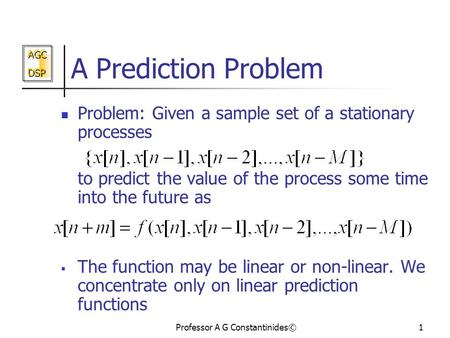 AGC DSP AGC DSP Professor A G Constantinides©1 A Prediction Problem Problem: Given a sample set of a stationary processes to predict the value of the process.