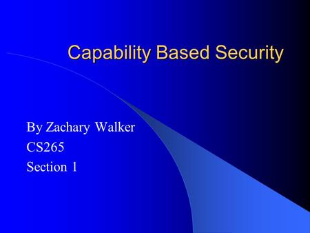 Capability Based Security By Zachary Walker CS265 Section 1.