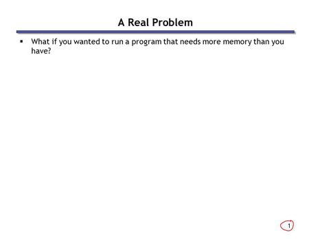 1 A Real Problem  What if you wanted to run a program that needs more memory than you have?