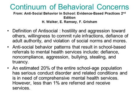 Continuum of Behavioral Concerns From: Anti-Social Behavior in School: Evidence-Based Practices 2 nd Edition H. Walker, E. Ramsey, F. Grisham Definition.