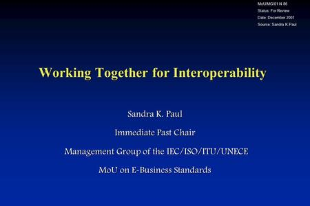 Working Together for Interoperability Sandra K. Paul Immediate Past Chair Management Group of the IEC/ISO/ITU/UNECE Management Group of the IEC/ISO/ITU/UNECE.