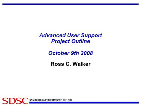 SAN DIEGO SUPERCOMPUTER CENTER Advanced User Support Project Outline October 9th 2008 Ross C. Walker.