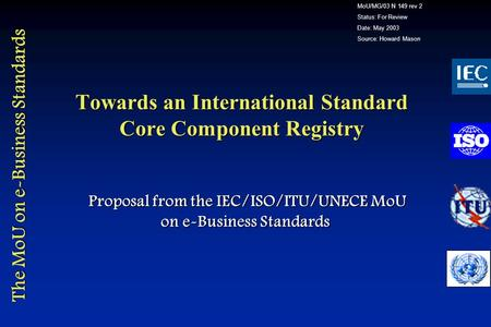 The MoU on e-Business Standards Towards an International Standard Core Component Registry Proposal from the IEC/ISO/ITU/UNECE MoU on e-Business Standards.