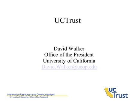 Information Resources and Communications University of California, Office of the President UCTrust David Walker Office of the President University of California.