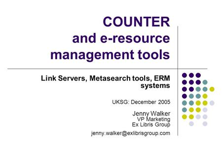 COUNTER and e-resource management tools Link Servers, Metasearch tools, ERM systems UKSG: December 2005 Jenny Walker VP Marketing Ex Libris Group