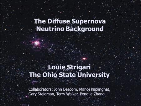 The Diffuse Supernova Neutrino Background Louie Strigari The Ohio State University Collaborators: John Beacom, Manoj Kaplinghat, Gary Steigman, Terry Walker,