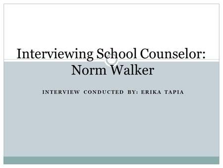 INTERVIEW CONDUCTED BY: ERIKA TAPIA Interviewing School Counselor: Norm Walker.