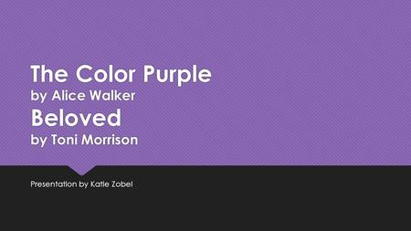 The Color Purple by Alice Walker Beloved by Toni Morrison