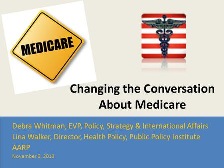 Changing the Conversation About Medicare Debra Whitman, EVP, Policy, Strategy & International Affairs Lina Walker, Director, Health Policy, Public Policy.