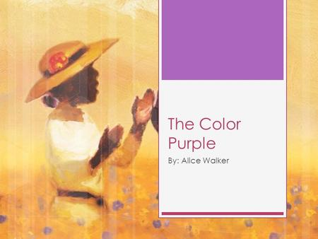 The Color Purple By: Alice Walker. Alice Walker  Born in February 9,1944 in Eaton Georgia.  Civil Rights Activist, Women's Rights Activist, Author 