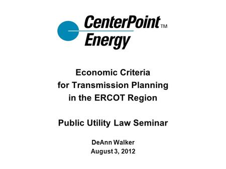 Economic Criteria for Transmission Planning in the ERCOT Region Public Utility Law Seminar DeAnn Walker August 3, 2012.