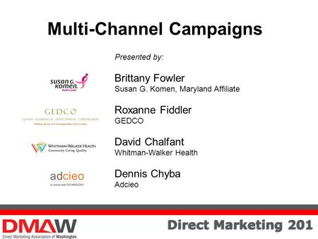Direct Marketing 201 Multi-Channel Campaigns Presented by: Brittany Fowler Susan G. Komen, Maryland Affiliate Roxanne Fiddler GEDCO David Chalfant Whitman-Walker.