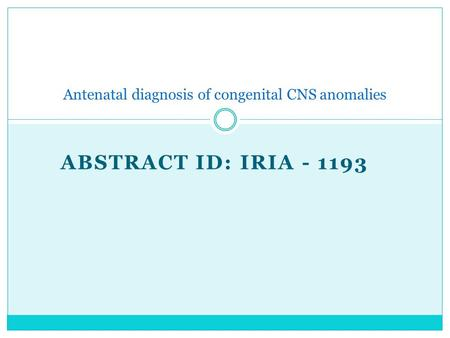 ABSTRACT ID: IRIA - 1193 Antenatal diagnosis of congenital CNS anomalies.