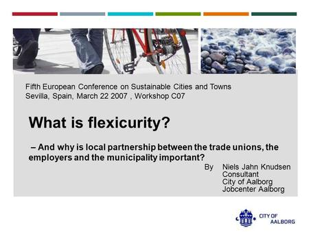 Fifth European Conference on Sustainable Cities and Towns Sevilla, Spain, March 22 2007, Workshop C07 What is flexicurity? – And why is local partnership.