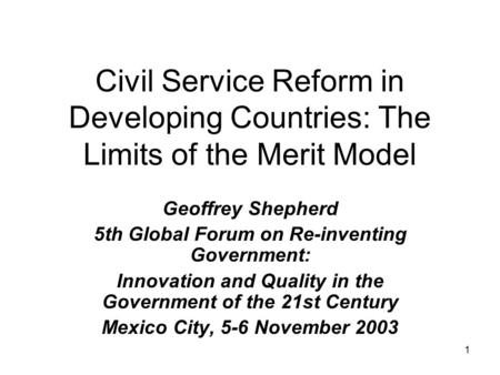1 Civil Service Reform in Developing Countries: The Limits of the Merit Model Geoffrey Shepherd 5th Global Forum on Re-inventing Government: Innovation.