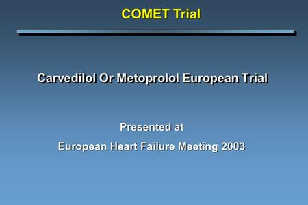 Carvedilol Or Metoprolol European Trial Presented at European Heart Failure Meeting 2003 COMET Trial.
