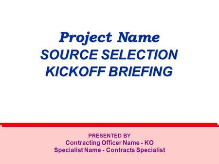 Project Name SOURCE SELECTION KICKOFF BRIEFING PRESENTED BY Contracting Officer Name - KO Specialist Name - Contracts Specialist.