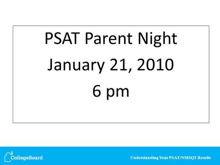 Understanding Your PSAT/NMSQT Results PSAT Parent Night January 21, 2010 6 pm.