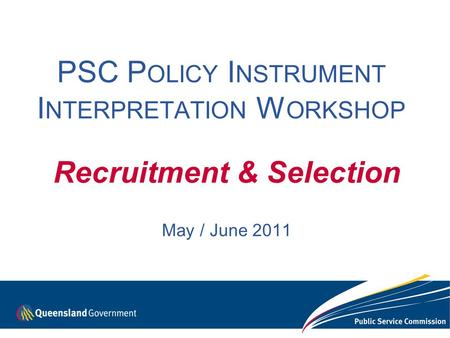 PSC P OLICY I NSTRUMENT I NTERPRETATION W ORKSHOP Recruitment & Selection May / June 2011.