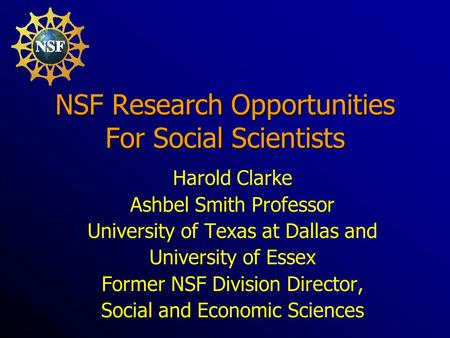 NSF Research Opportunities For Social Scientists Harold Clarke Ashbel Smith Professor University of Texas at Dallas and University of Essex Former NSF.