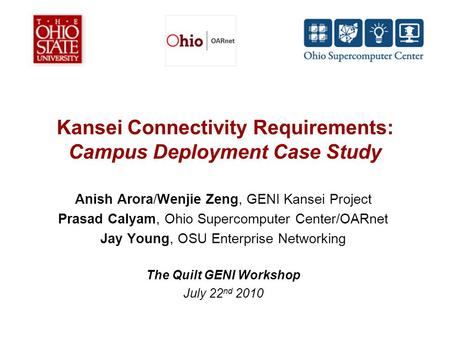 Kansei Connectivity Requirements: Campus Deployment Case Study Anish Arora/Wenjie Zeng, GENI Kansei Project Prasad Calyam, Ohio Supercomputer Center/OARnet.
