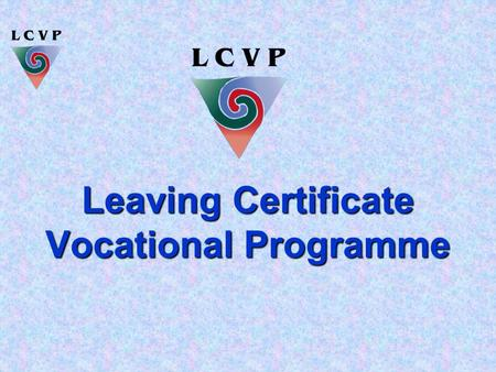 Leaving Certificate Vocational Programme. An Enhanced Leaving Certificate  The LCVP is a Leaving Certificate with a Vocational dimension  Vocational.