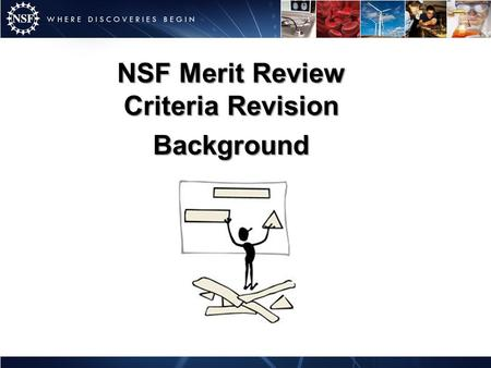 NSF Merit Review Criteria Revision Background. Established Spring 2010 Rationale: – More than 13 years since the last in-depth review and revision of.