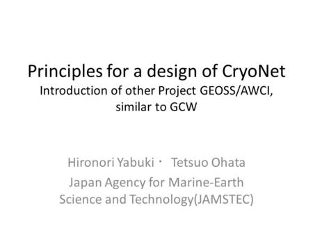 Principles for a design of CryoNet Introduction of other Project GEOSS/AWCI, similar to GCW Hironori Yabuki ・ Tetsuo Ohata Japan Agency for Marine-Earth.