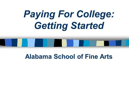 Paying For College: Getting Started Alabama School of Fine Arts.