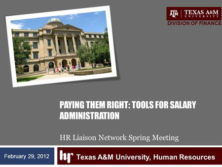 PAYING THEM RIGHT: TOOLS FOR SALARY ADMINISTRATION HR Liaison Network Spring Meeting Texas A&M University, Human Resources DIVISION OF FINANCE February.