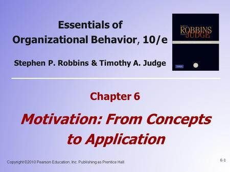 Copyright ©2010 Pearson Education, Inc. Publishing as Prentice Hall 6-1 Essentials of Organizational Behavior, 10/e Stephen P. Robbins & Timothy A. Judge.