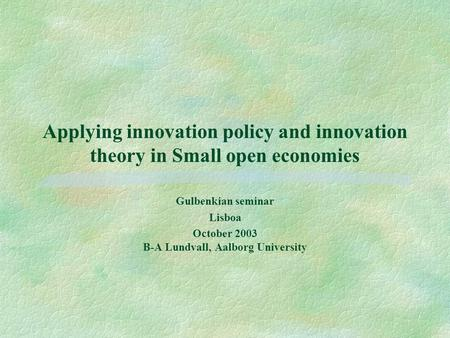 Applying innovation policy and innovation theory in Small open economies Gulbenkian seminar Lisboa October 2003 B-A Lundvall, Aalborg University.
