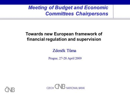 Meeting of Budget and Economic Committees Chairpersons Prague, 27-28 April 2009 Zdeněk Tůma Towards new European framework of financial regulation and.