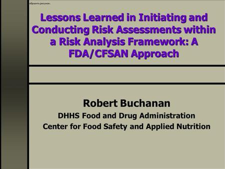 Lessons Learned in Initiating and Conducting Risk Assessments within a Risk Analysis Framework: A FDA/CFSAN Approach Robert Buchanan DHHS Food and Drug.