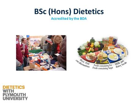 BSc (Hons) Dietetics Accredited by the BDA. A healthcare profession which involves the application of nutrition to groups and individuals and the treatment.