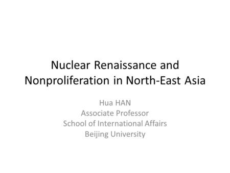 Nuclear Renaissance and Nonproliferation in North-East Asia Hua HAN Associate Professor School of International Affairs Beijing University.