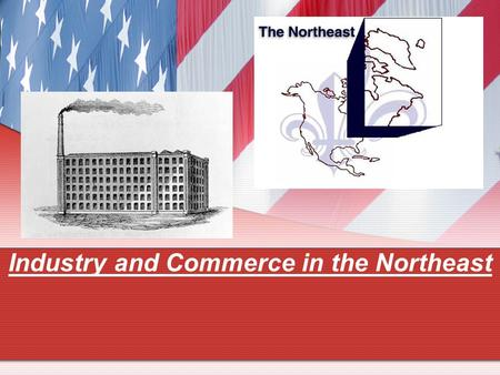 Industry and Commerce in the Northeast. I. Large-scale Manufacturing 1. Samuel Slater a. Built 1st textile mill -cloth production factory b. Hydroelectric.
