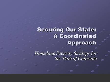 Securing Our State: A Coordinated Approach Homeland Security Strategy for the State of Colorado.