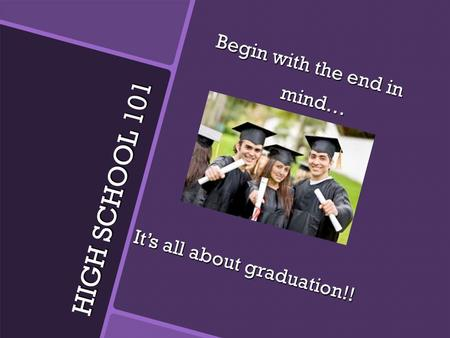 HIGH SCHOOL 101 Begin with the end in mind… mind… It's all about graduation!!