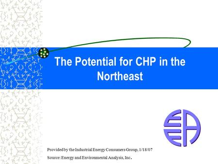 The Potential for CHP in the Northeast Provided by the Industrial Energy Consumers Group, 1/18/07 Source: Energy and Environmental Analysis, Inc.