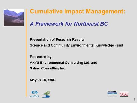 1 Cumulative Impact Management: A Framework for Northeast BC Presentation of Research Results Science and Community Environmental Knowledge Fund Presented.