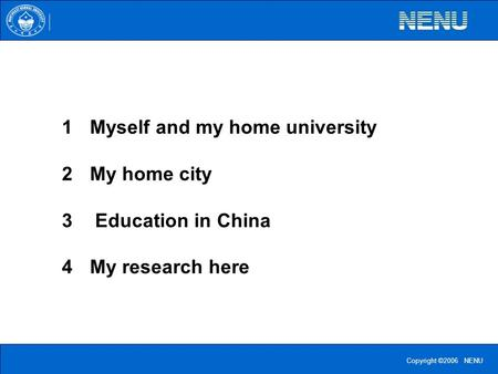 Copyright ©2006 NENU 1Myself and my home university 2My home city 3 Education in China 4My research here.