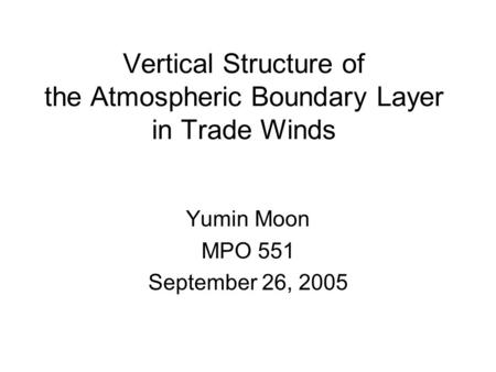 Vertical Structure of the Atmospheric Boundary Layer in Trade Winds Yumin Moon MPO 551 September 26, 2005.