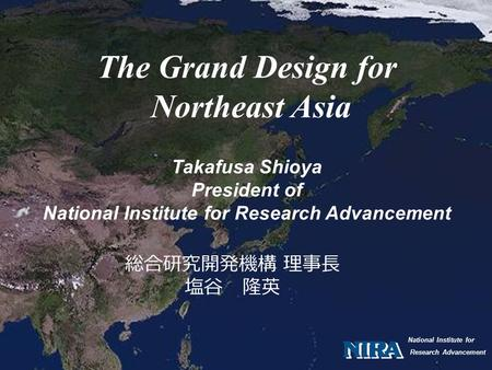 National Institute for Research Advancement The Grand Design for Northeast Asia Takafusa Shioya President of National Institute for Research Advancement.