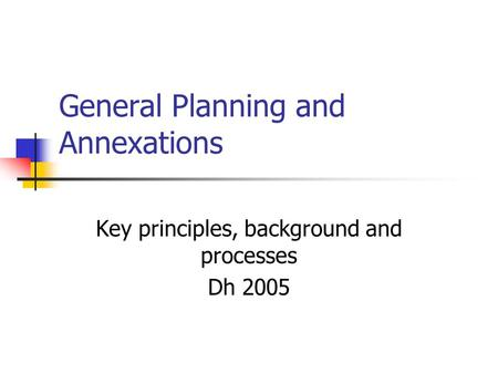 General Planning and Annexations Key principles, background and processes Dh 2005.