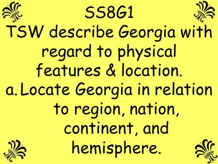 SS8G1 TSW describe Georgia with regard to physical features & location. Locate Georgia in relation to region, nation, continent, and hemisphere.