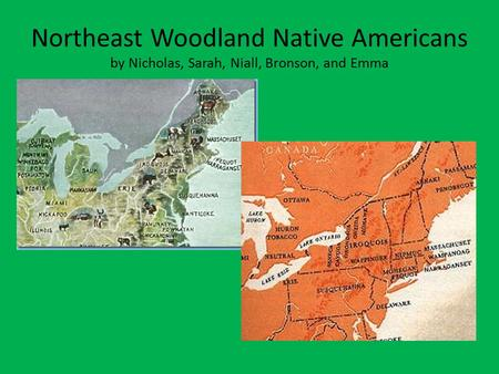 Northeast Woodland Native Americans by Nicholas, Sarah, Niall, Bronson, and Emma.