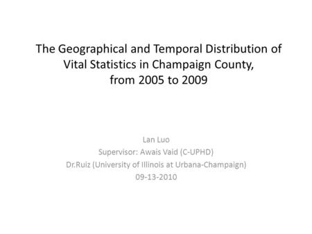 The Geographical and Temporal Distribution of Vital Statistics in Champaign County, from 2005 to 2009 Lan Luo Supervisor: Awais Vaid (C-UPHD) Dr.Ruiz (University.